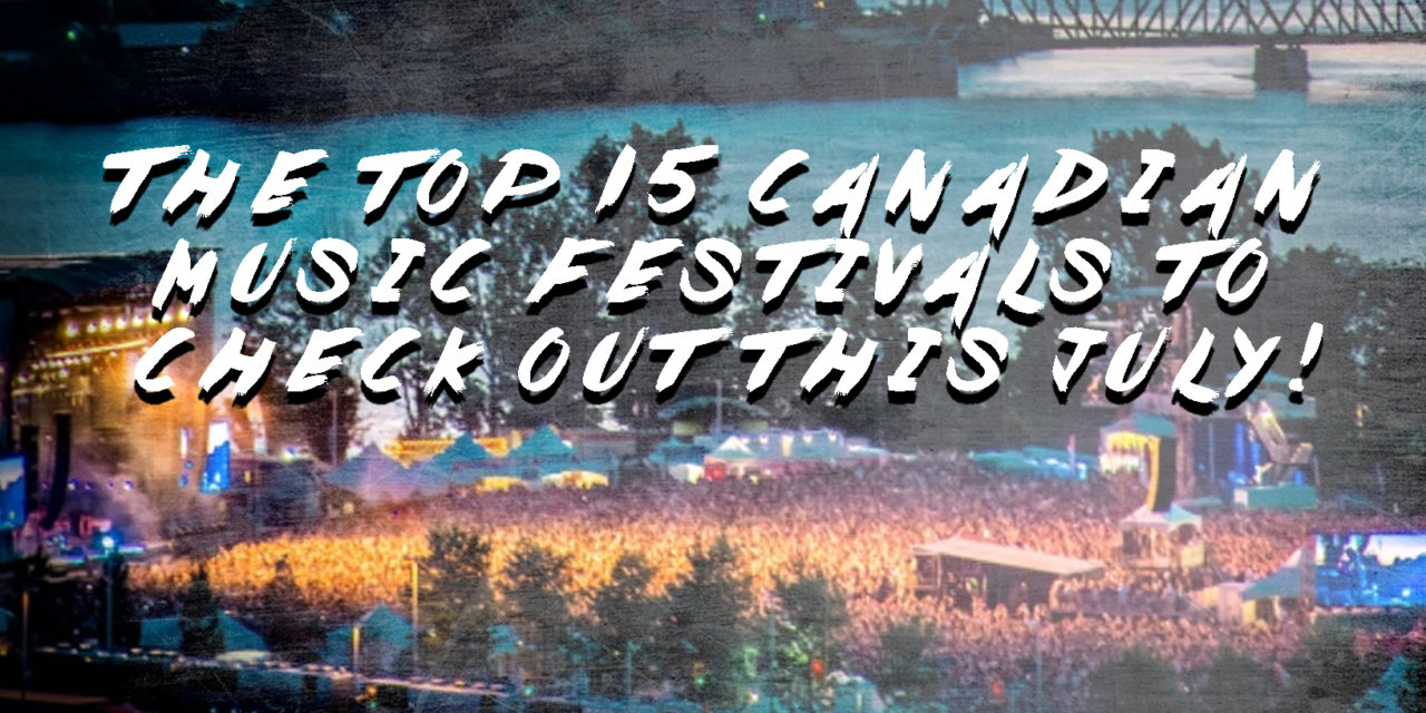 Top 15 Canadian Music Festivals to Check out This July!