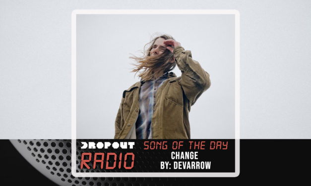 Change by Devarrow – Dropout Radio Song Of The Day Feb 10th